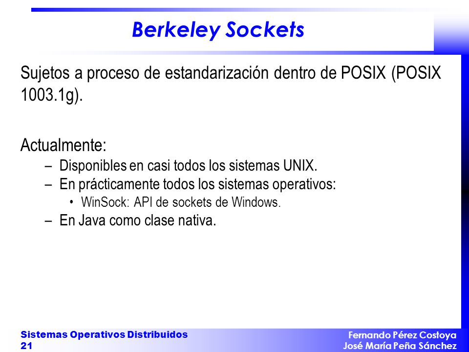 Fernando Pérez Costoya José María Peña Sánchez Sistemas Operativos Distribuidos 21 Berkeley Sockets Sujetos a proceso de estandarización dentro de POSIX (POSIX 1003.1g).