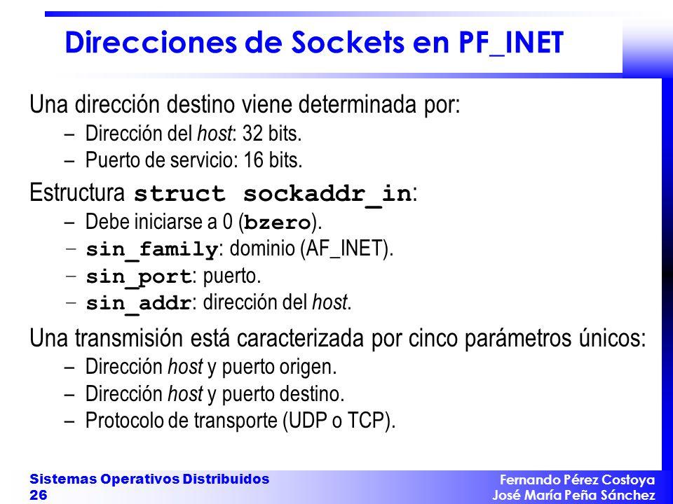Fernando Pérez Costoya José María Peña Sánchez Sistemas Operativos Distribuidos 26 Direcciones de Sockets en PF_INET Una dirección destino viene determinada por: –Dirección del host : 32 bits.