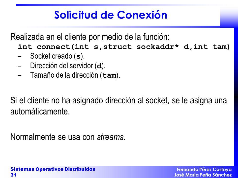 Fernando Pérez Costoya José María Peña Sánchez Sistemas Operativos Distribuidos 31 Solicitud de Conexión Realizada en el cliente por medio de la función: int connect(int s,struct sockaddr* d,int tam) –Socket creado ( s ).