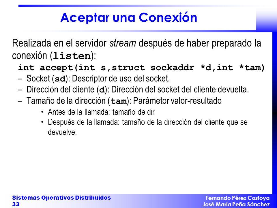 Fernando Pérez Costoya José María Peña Sánchez Sistemas Operativos Distribuidos 33 Aceptar una Conexión Realizada en el servidor stream después de haber preparado la conexión ( listen ): int accept(int s,struct sockaddr *d,int *tam) –Socket ( sd ): Descriptor de uso del socket.