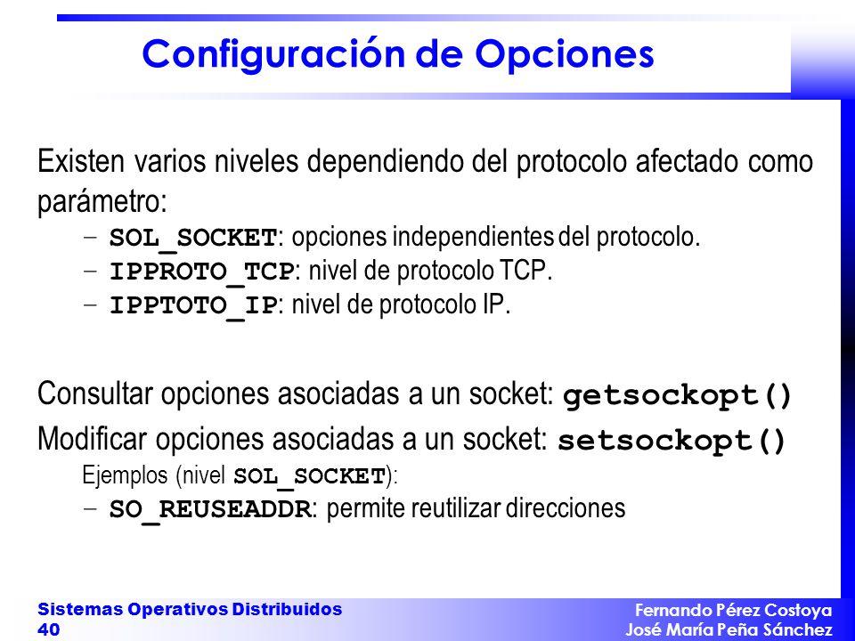 Fernando Pérez Costoya José María Peña Sánchez Sistemas Operativos Distribuidos 40 Configuración de Opciones Existen varios niveles dependiendo del protocolo afectado como parámetro: –SOL_SOCKET : opciones independientes del protocolo.