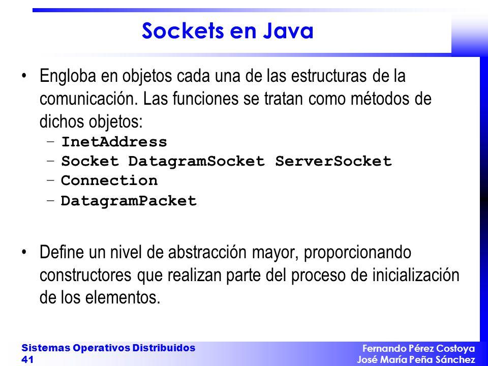 Fernando Pérez Costoya José María Peña Sánchez Sistemas Operativos Distribuidos 41 Sockets en Java Engloba en objetos cada una de las estructuras de la comunicación.