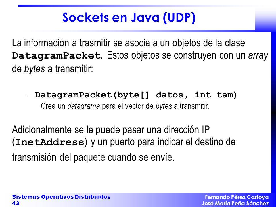 Fernando Pérez Costoya José María Peña Sánchez Sistemas Operativos Distribuidos 43 Sockets en Java (UDP) La información a trasmitir se asocia a un objetos de la clase DatagramPacket.
