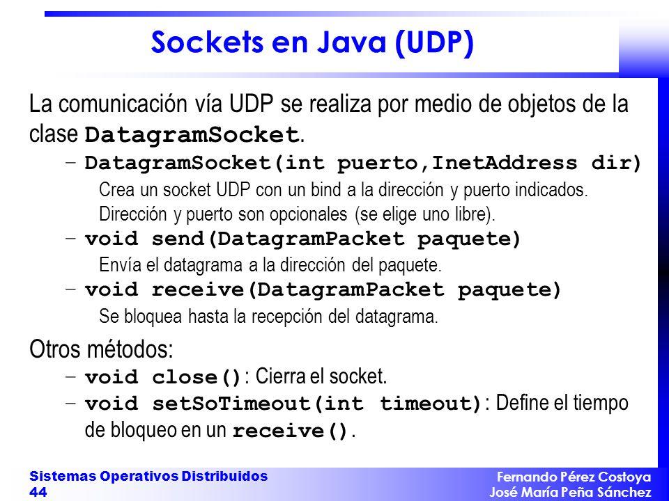 Fernando Pérez Costoya José María Peña Sánchez Sistemas Operativos Distribuidos 44 Sockets en Java (UDP) La comunicación vía UDP se realiza por medio de objetos de la clase DatagramSocket.