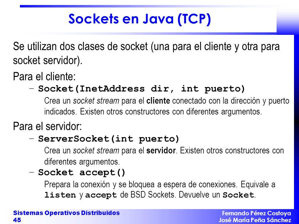 Fernando Pérez Costoya José María Peña Sánchez Sistemas Operativos Distribuidos 45 Sockets en Java (TCP) Se utilizan dos clases de socket (una para el cliente y otra para socket servidor).