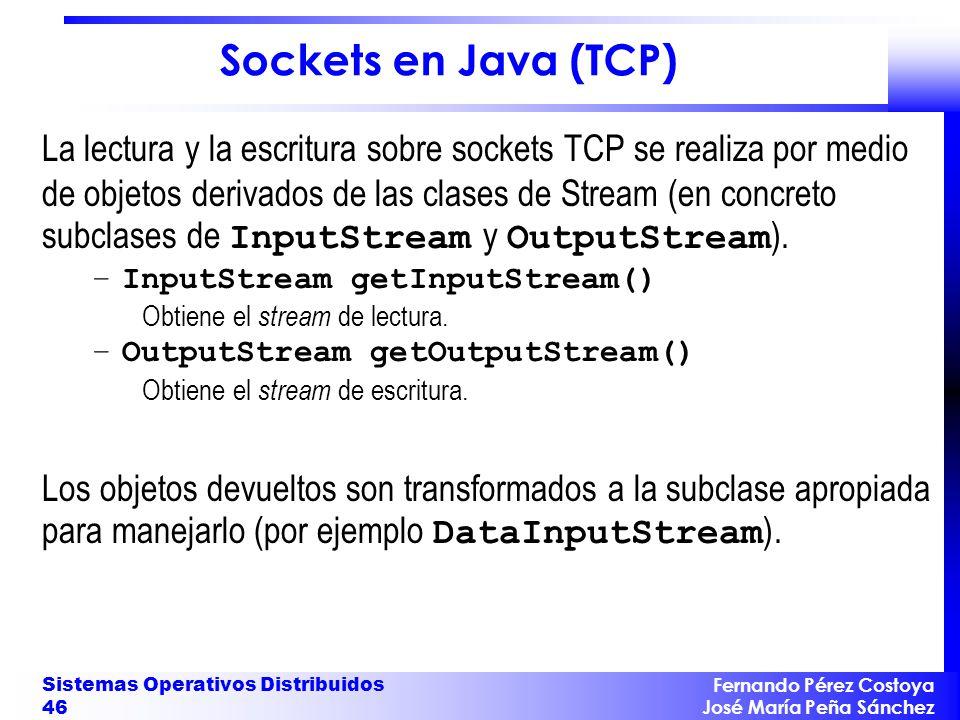 Fernando Pérez Costoya José María Peña Sánchez Sistemas Operativos Distribuidos 46 Sockets en Java (TCP) La lectura y la escritura sobre sockets TCP se realiza por medio de objetos derivados de las clases de Stream (en concreto subclases de InputStream y OutputStream ).