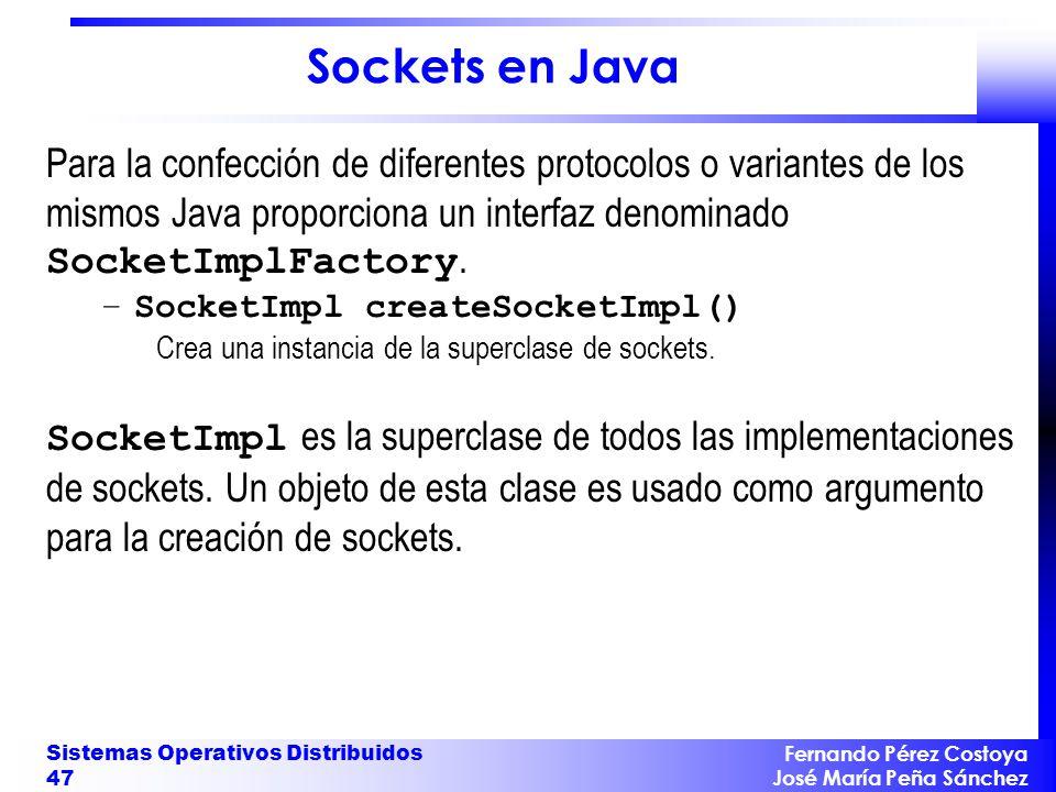Fernando Pérez Costoya José María Peña Sánchez Sistemas Operativos Distribuidos 47 Sockets en Java Para la confección de diferentes protocolos o variantes de los mismos Java proporciona un interfaz denominado SocketImplFactory.