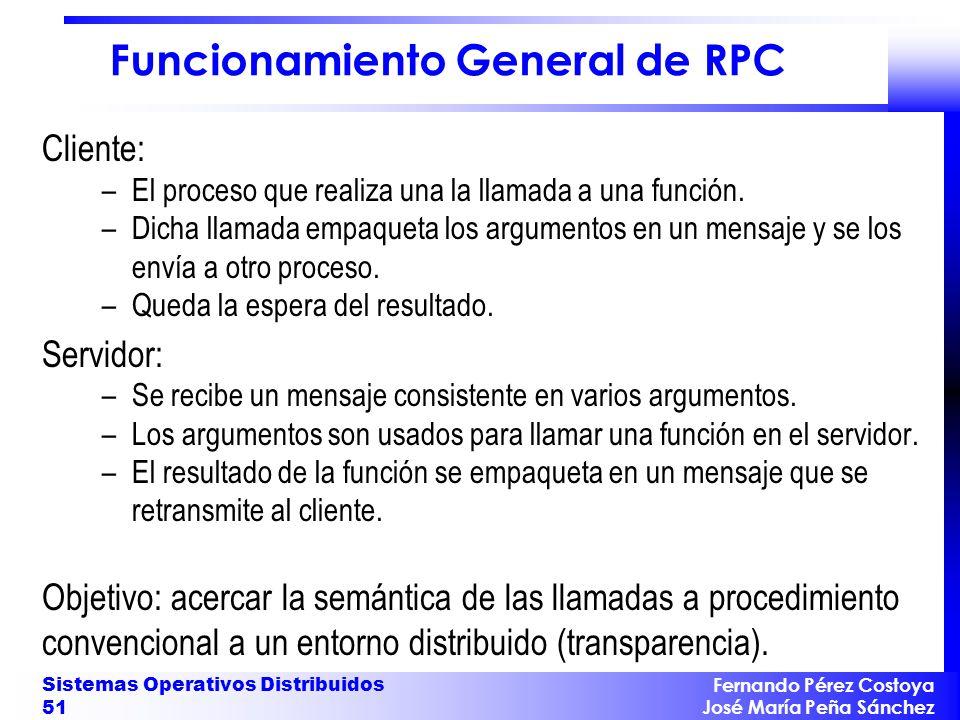 Fernando Pérez Costoya José María Peña Sánchez Sistemas Operativos Distribuidos 51 Funcionamiento General de RPC Cliente: –El proceso que realiza una la llamada a una función.