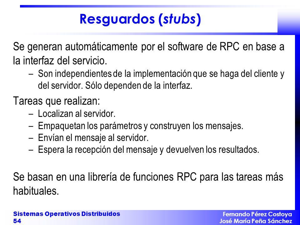 Fernando Pérez Costoya José María Peña Sánchez Sistemas Operativos Distribuidos 54 Resguardos ( stubs ) Se generan automáticamente por el software de RPC en base a la interfaz del servicio.