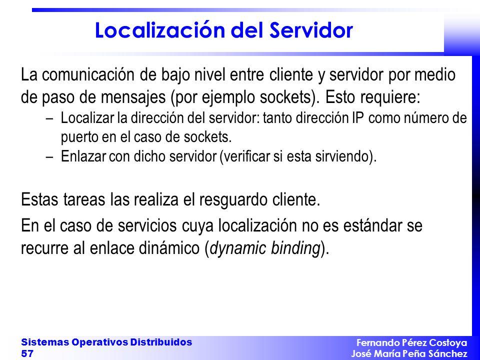 Fernando Pérez Costoya José María Peña Sánchez Sistemas Operativos Distribuidos 57 Localización del Servidor La comunicación de bajo nivel entre cliente y servidor por medio de paso de mensajes (por ejemplo sockets).