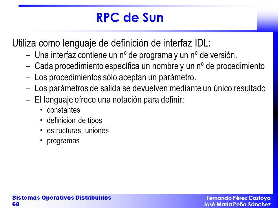 Fernando Pérez Costoya José María Peña Sánchez Sistemas Operativos Distribuidos 68 RPC de Sun Utiliza como lenguaje de definición de interfaz IDL: –Una interfaz contiene un nº de programa y un nº de versión.