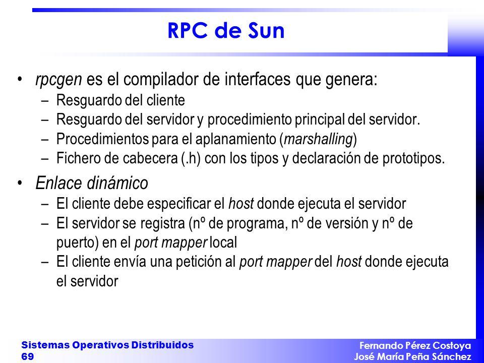 Fernando Pérez Costoya José María Peña Sánchez Sistemas Operativos Distribuidos 69 RPC de Sun rpcgen es el compilador de interfaces que genera: –Resguardo del cliente –Resguardo del servidor y procedimiento principal del servidor.