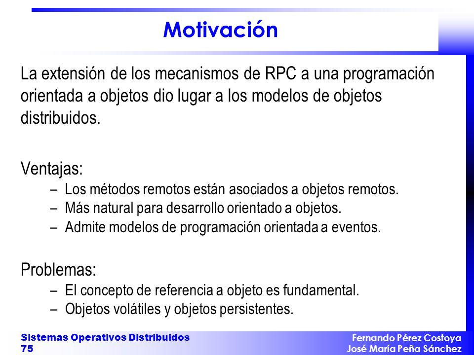 Fernando Pérez Costoya José María Peña Sánchez Sistemas Operativos Distribuidos 75 Motivación La extensión de los mecanismos de RPC a una programación