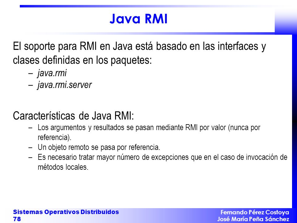 Fernando Pérez Costoya José María Peña Sánchez Sistemas Operativos Distribuidos 78 Java RMI El soporte para RMI en Java está basado en las interfaces y clases definidas en los paquetes: – java.rmi – java.rmi.server Características de Java RMI: –Los argumentos y resultados se pasan mediante RMI por valor (nunca por referencia).