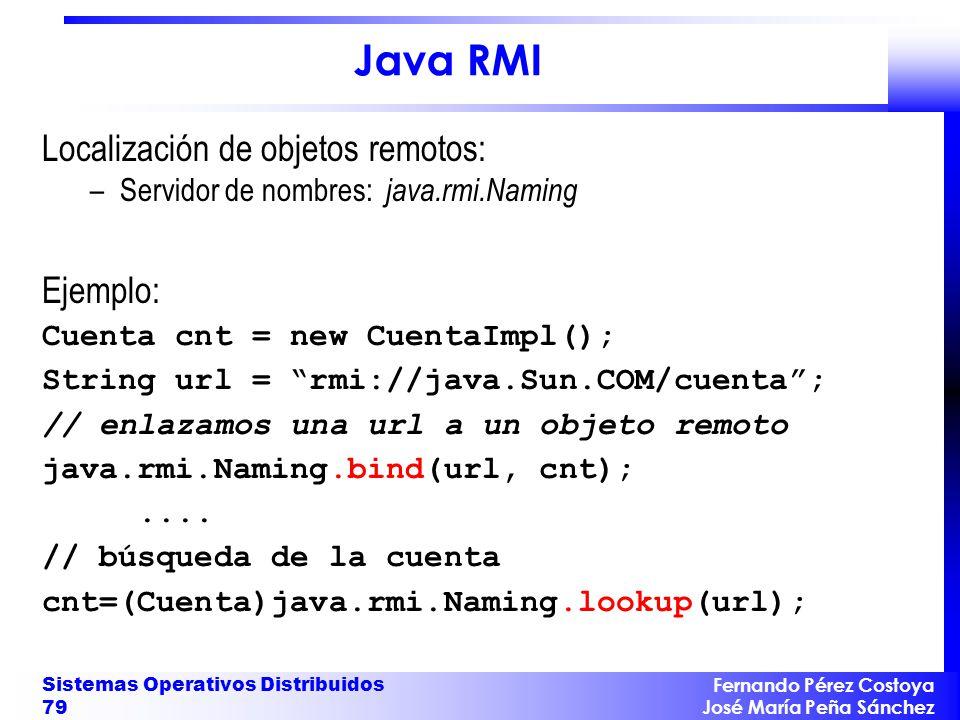Fernando Pérez Costoya José María Peña Sánchez Sistemas Operativos Distribuidos 79 Java RMI Localización de objetos remotos: –Servidor de nombres: jav