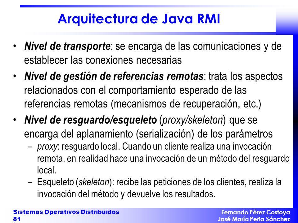 Fernando Pérez Costoya José María Peña Sánchez Sistemas Operativos Distribuidos 81 Arquitectura de Java RMI Nivel de transporte : se encarga de las co