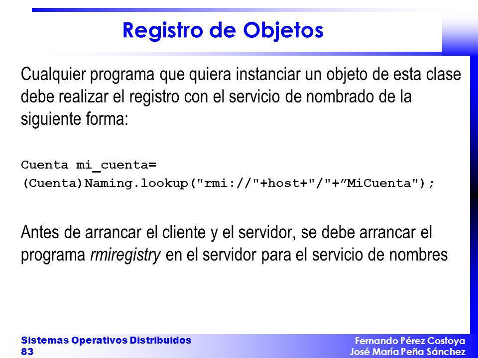 Fernando Pérez Costoya José María Peña Sánchez Sistemas Operativos Distribuidos 83 Registro de Objetos Cualquier programa que quiera instanciar un obj