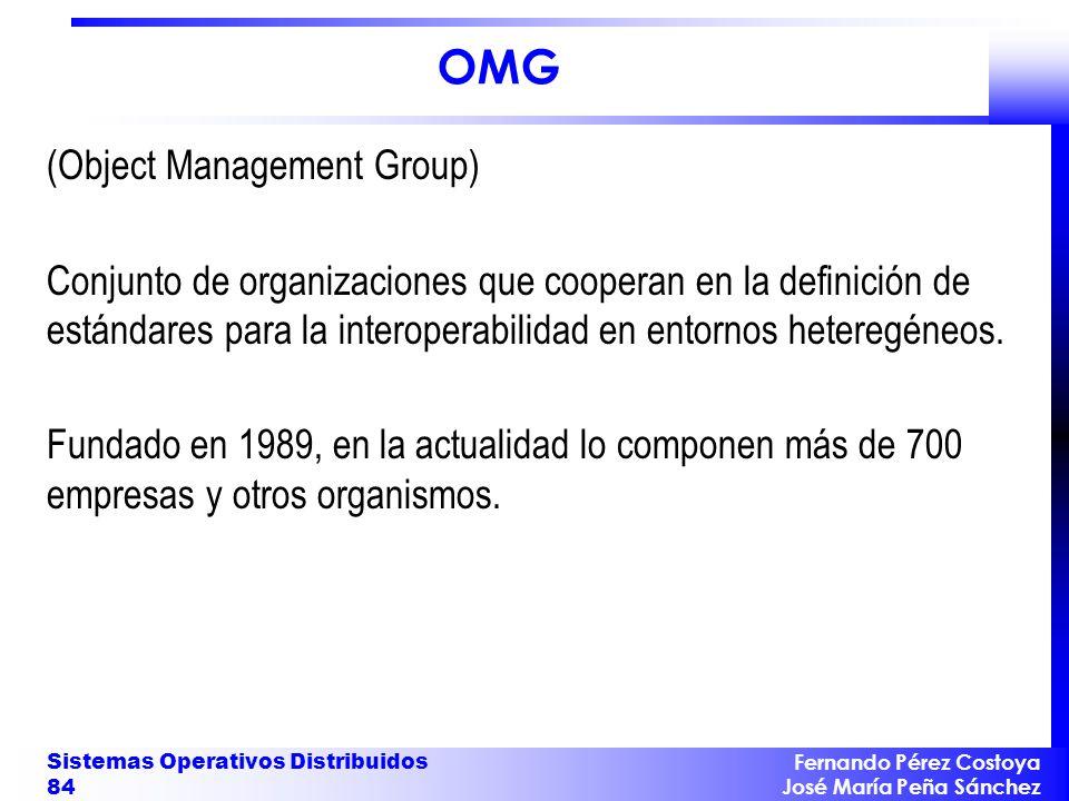 Fernando Pérez Costoya José María Peña Sánchez Sistemas Operativos Distribuidos 84 OMG (Object Management Group) Conjunto de organizaciones que cooper