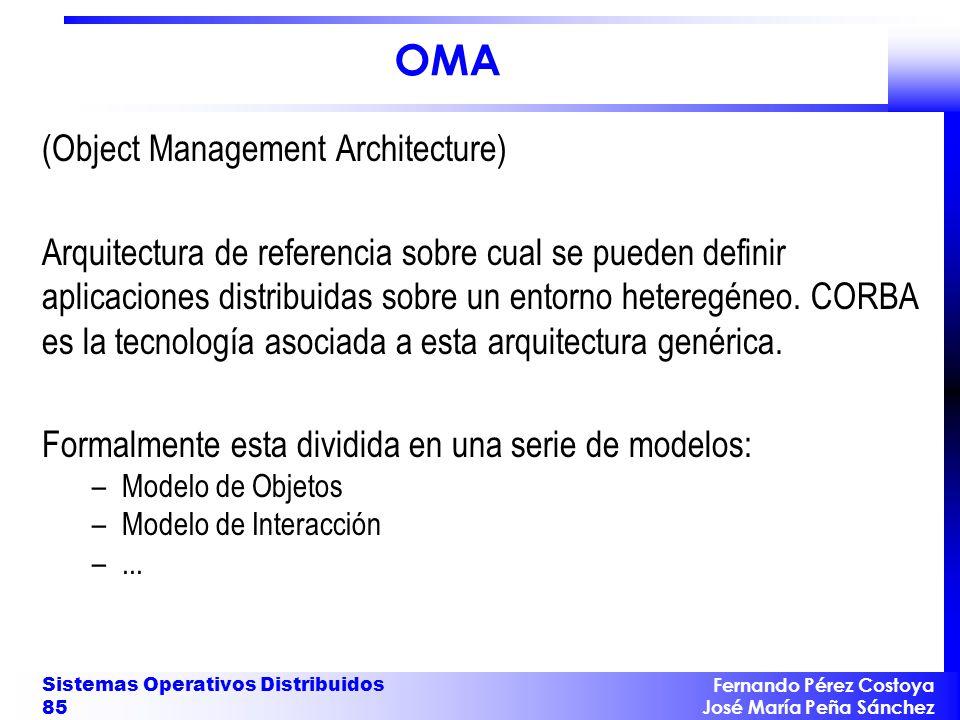 Fernando Pérez Costoya José María Peña Sánchez Sistemas Operativos Distribuidos 85 OMA (Object Management Architecture) Arquitectura de referencia sobre cual se pueden definir aplicaciones distribuidas sobre un entorno heteregéneo.