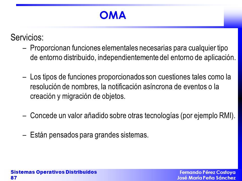 Fernando Pérez Costoya José María Peña Sánchez Sistemas Operativos Distribuidos 87 OMA Servicios: –Proporcionan funciones elementales necesarias para cualquier tipo de entorno distribuido, independientemente del entorno de aplicación.