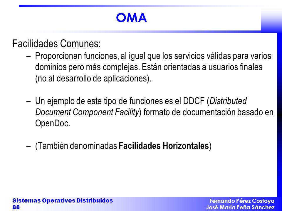 Fernando Pérez Costoya José María Peña Sánchez Sistemas Operativos Distribuidos 88 OMA Facilidades Comunes: –Proporcionan funciones, al igual que los servicios válidas para varios dominios pero más complejas.