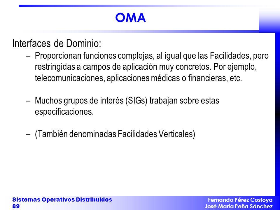 Fernando Pérez Costoya José María Peña Sánchez Sistemas Operativos Distribuidos 89 OMA Interfaces de Dominio: –Proporcionan funciones complejas, al igual que las Facilidades, pero restringidas a campos de aplicación muy concretos.