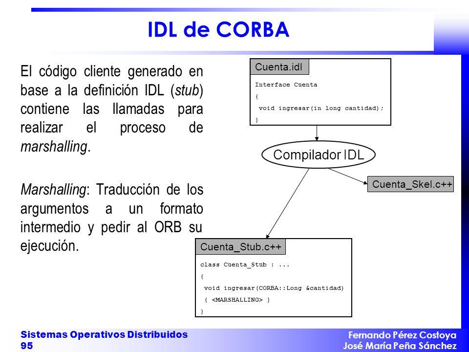 Fernando Pérez Costoya José María Peña Sánchez Sistemas Operativos Distribuidos 95 IDL de CORBA El código cliente generado en base a la definición IDL ( stub ) contiene las llamadas para realizar el proceso de marshalling.
