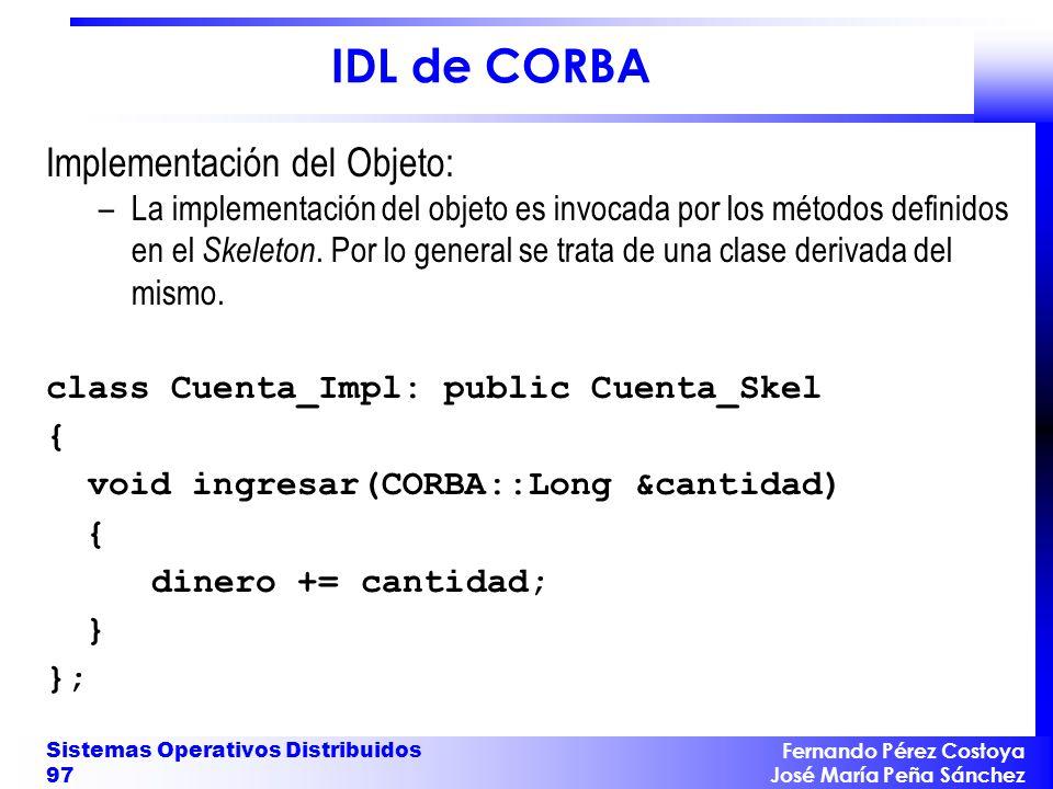 Fernando Pérez Costoya José María Peña Sánchez Sistemas Operativos Distribuidos 97 IDL de CORBA Implementación del Objeto: –La implementación del objeto es invocada por los métodos definidos en el Skeleton.