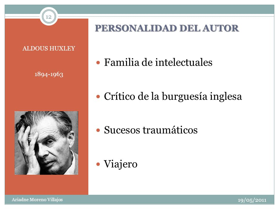 12 PERSONALIDAD DEL AUTOR ALDOUS HUXLEY 1894-1963 19/05/2011 Ariadne Moreno Villajos Familia de intelectuales Crítico de la burguesía inglesa Sucesos