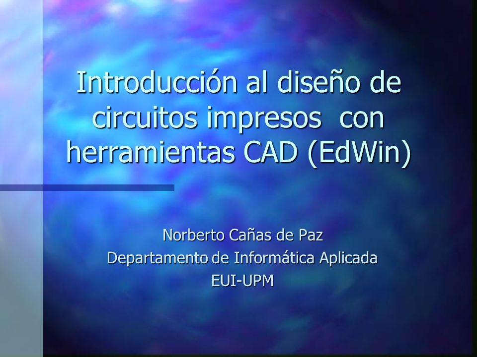 Introducción al diseño de circuitos impresos con herramientas CAD (EdWin) Norberto Cañas de Paz Departamento de Informática Aplicada EUI-UPM