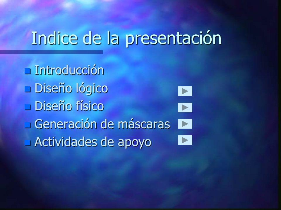 Indice de la presentación n Introducción n Diseño lógico n Diseño físico n Generación de máscaras n Actividades de apoyo