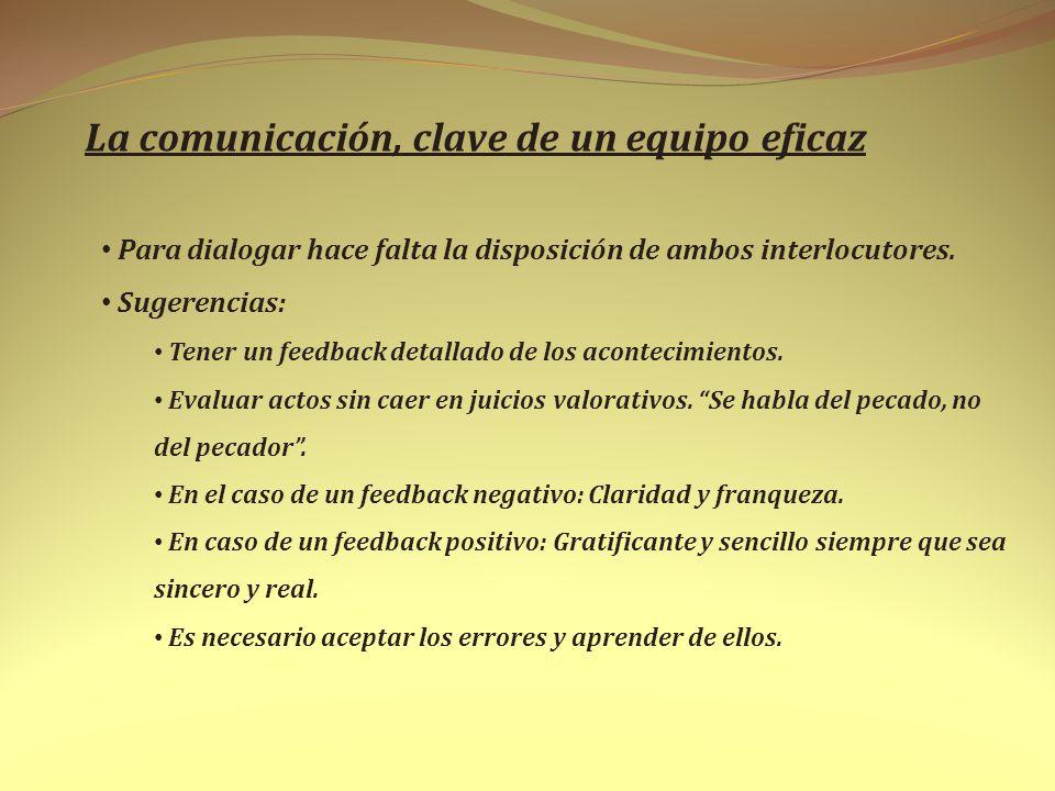 La comunicación, clave de un equipo eficaz Para dialogar hace falta la disposición de ambos interlocutores. Sugerencias: Tener un feedback detallado d