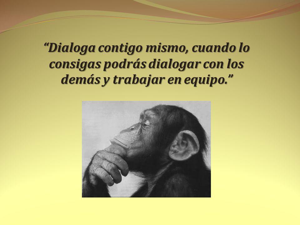 Dialoga contigo mismo, cuando lo consigas podrás dialogar con los demás y trabajar en equipo.