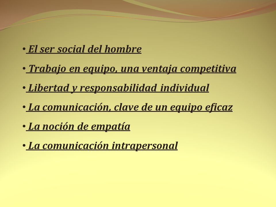 El ser social del hombre Trabajo en equipo, una ventaja competitiva Libertad y responsabilidad individual La comunicación, clave de un equipo eficaz L