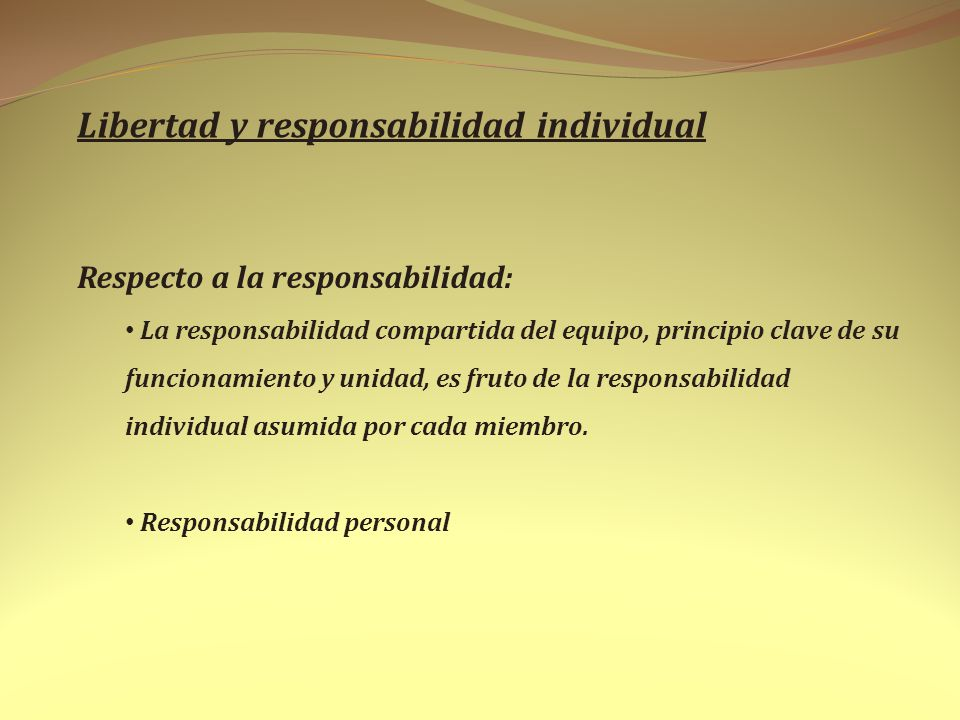 Libertad y responsabilidad individual Respecto a la responsabilidad: La responsabilidad compartida del equipo, principio clave de su funcionamiento y