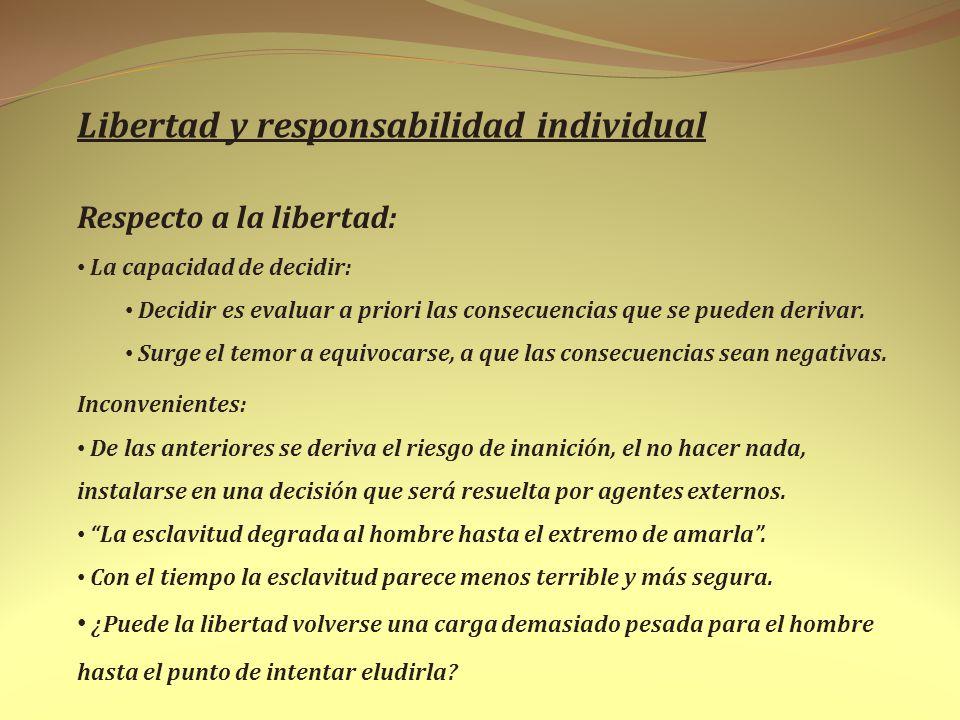 Libertad y responsabilidad individual Respecto a la libertad: La capacidad de decidir: Decidir es evaluar a priori las consecuencias que se pueden der