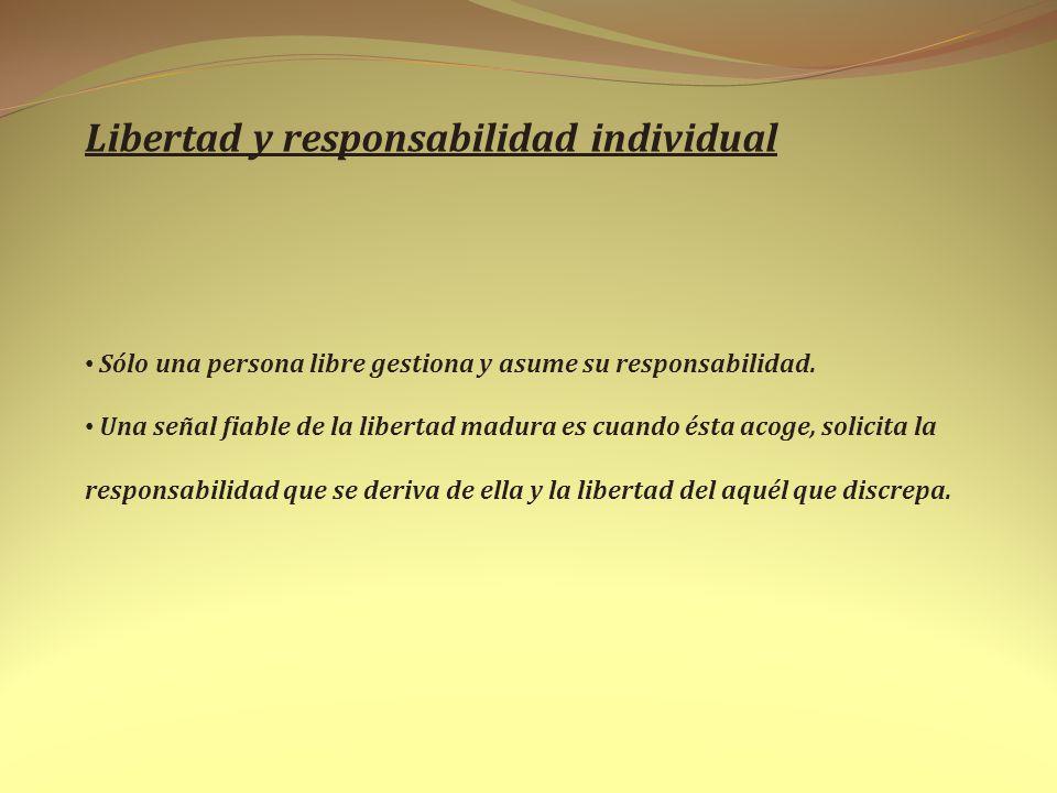 Libertad y responsabilidad individual Sólo una persona libre gestiona y asume su responsabilidad. Una señal fiable de la libertad madura es cuando ést