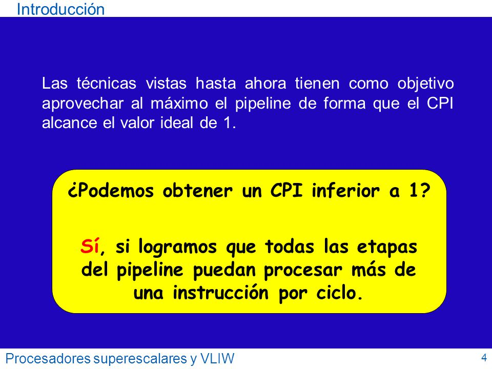 Introducción Procesadores superescalares y VLIW PARALELISMO A NIVEL DE INSTRUCCIONES (ILP) Número de instrucciones de un programa que pueden ejecutarse en paralelo (de media).