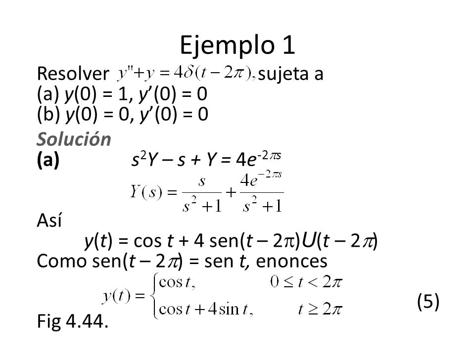 Ejemplo 1 Resolver sujeta a (a) y(0) = 1, y(0) = 0 (b) y(0) = 0, y(0) = 0 Solución (a) s 2 Y – s + Y = 4e -2 s Así y(t) = cos t + 4 sen(t – 2 ) U (t – 2 ) Como sen(t – 2 ) = sen t, enonces (5) Fig 4.44.