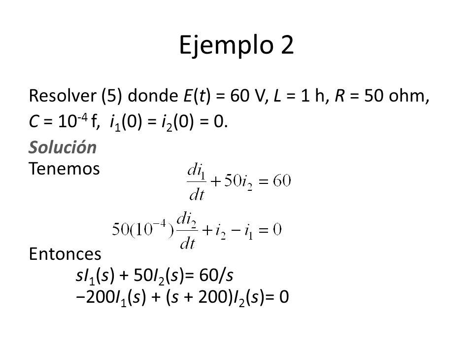 Resolver (5) donde E(t) = 60 V, L = 1 h, R = 50 ohm, C = 10 -4 f, i 1 (0) = i 2 (0) = 0.