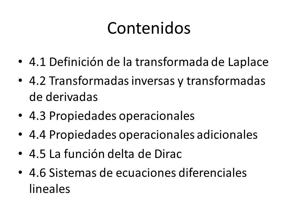 Contenidos 4.1 Definición de la transformada de Laplace 4.2 Transformadas inversas y transformadas de derivadas 4.3 Propiedades operacionales 4.4 Propiedades operacionales adicionales 4.5 La función delta de Dirac 4.6 Sistemas de ecuaciones diferenciales lineales