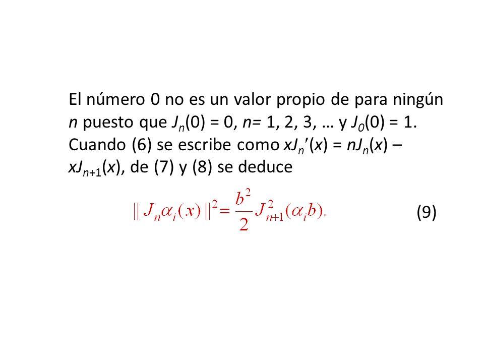 El número 0 no es un valor propio de para ningún n puesto que J n (0) = 0, n= 1, 2, 3, … y J 0 (0) = 1.