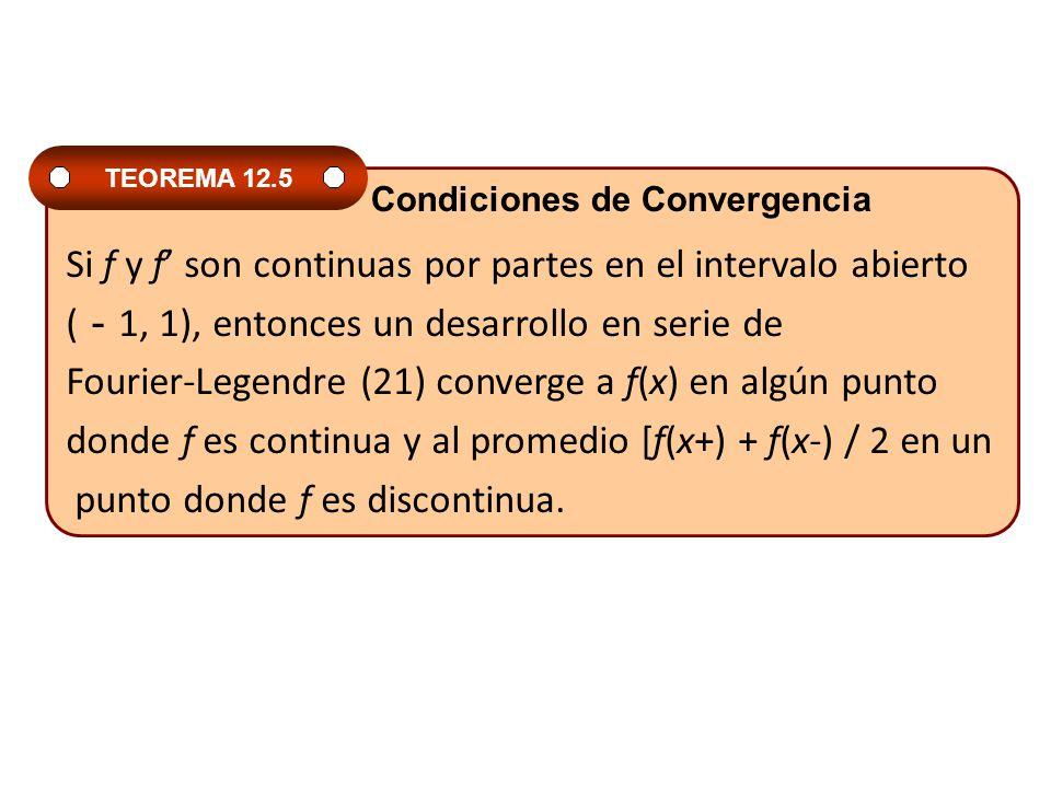 Si f y f son continuas por partes en el intervalo abierto ( 1, 1), entonces un desarrollo en serie de Fourier-Legendre (21) converge a f(x) en algún punto donde f es continua y al promedio [f(x+) + f(x-) / 2 en un punto donde f es discontinua.