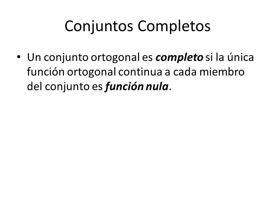 Conjuntos Completos Un conjunto ortogonal es completo si la única función ortogonal continua a cada miembro del conjunto es función nula.