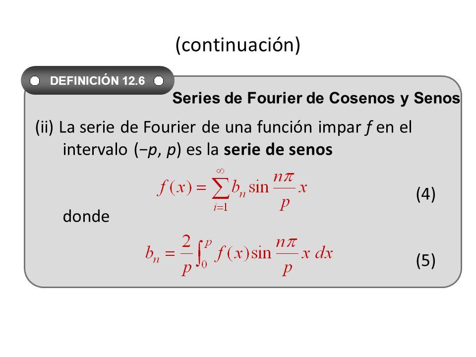 (continuación) (ii) La serie de Fourier de una función impar f en el intervalo (p, p) es la serie de senos (4) donde (5) DEFINICIÓN 12.6 Series de Fourier de Cosenos y Senos