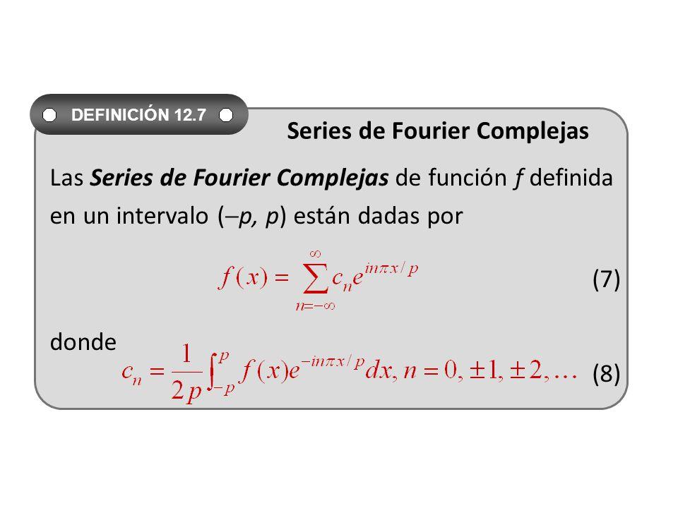 Las Series de Fourier Complejas de función f definida en un intervalo ( p, p) están dadas por (7) donde (8) DEFINICIÓN 12.7 Series de Fourier Complejas