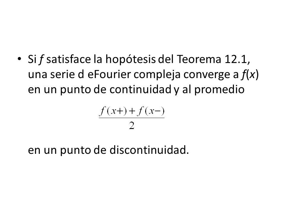 Si f satisface la hopótesis del Teorema 12.1, una serie d eFourier compleja converge a f(x) en un punto de continuidad y al promedio en un punto de discontinuidad.