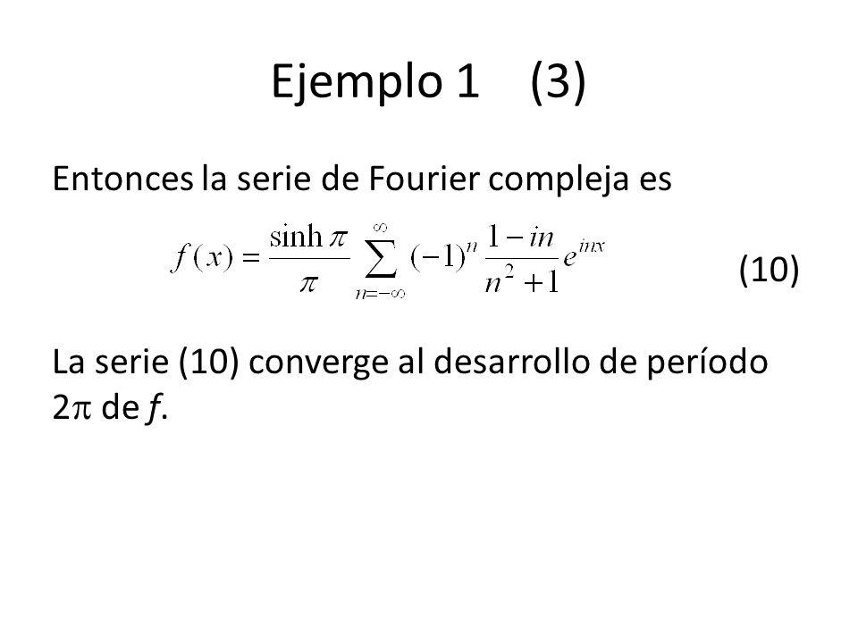 Ejemplo 1 (3) Entonces la serie de Fourier compleja es (10) La serie (10) converge al desarrollo de período 2 de f.