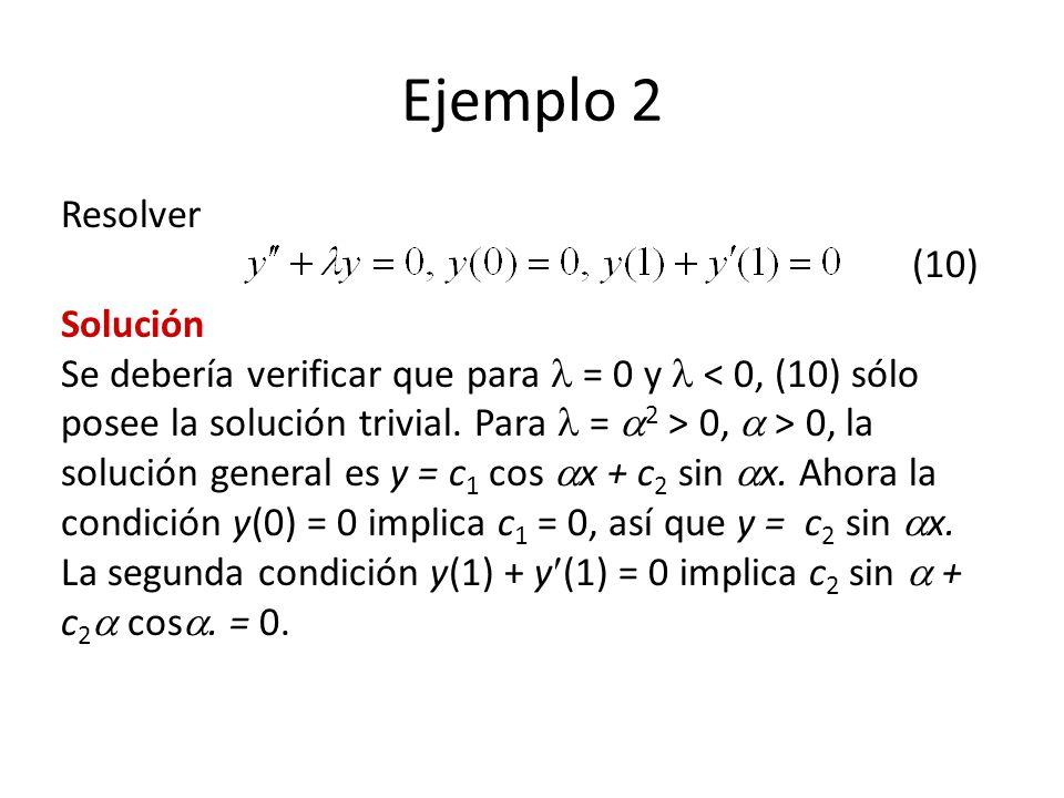 Ejemplo 2 Resolver (10) Solución Se debería verificar que para = 0 y 0, > 0, la solución general es y = c 1 cos x + c 2 sin x.