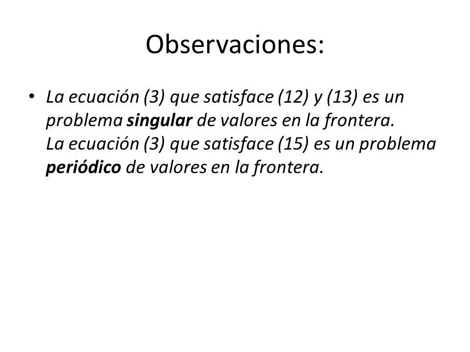 Observaciones: La ecuación (3) que satisface (12) y (13) es un problema singular de valores en la frontera.